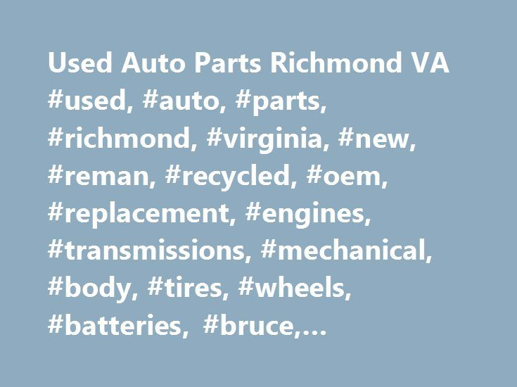 Used Auto Parts Richmond VA #used, #auto, #parts, #richmond, #virginia, #new, #reman, #recycled, #oem, #replacement, #engines, #transmissions, #mechanical, #body, #tires, #wheels, #batteries, #bruce, #automotiveinet http://sudan.remmont.com/used-auto-parts-richmond-va-used-auto-parts-richmond-virginia-new-reman-recycled-oem-replacement-engines-transmissions-mechanical-body-tires-wheels-batteries-bruce/  # Locate Used Auto Parts in Virginia. Call Bruce Auto Parts Today! Low Mileage Used…