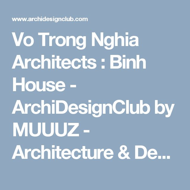 Vo Trong Nghia Architects : Binh House - ArchiDesignClub by MUUUZ - Architecture & Design