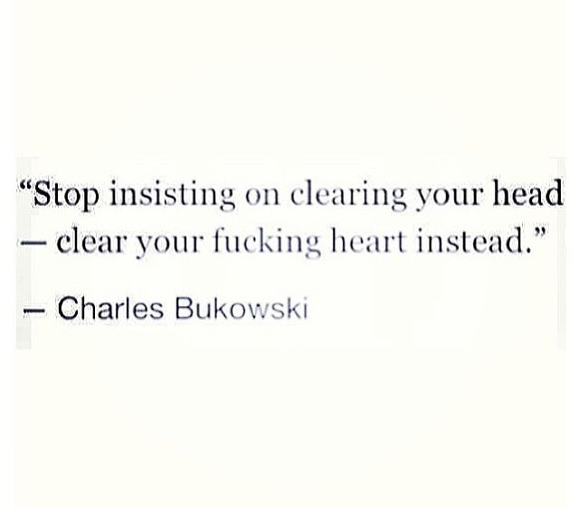 Stop insisting on clearing you head - clear your fucking heart instead…