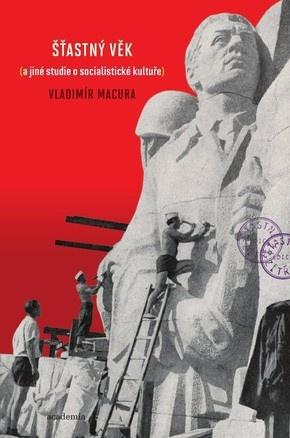 Vladimír Macura: Šťastný věk (a jiné eseje o socialistické kultuře) (Academia, 2009)