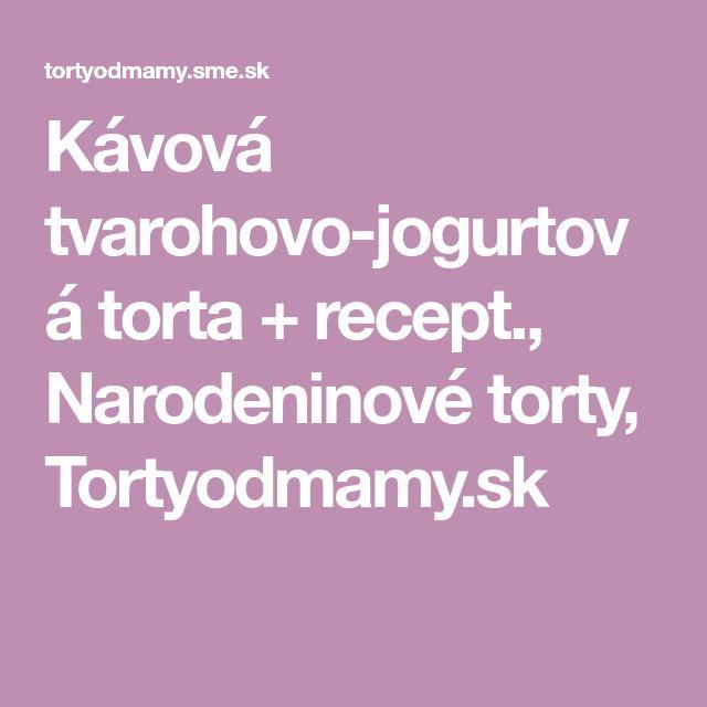 Kávová tvarohovo-jogurtová torta + recept., Narodeninové torty, Tortyodmamy.sk