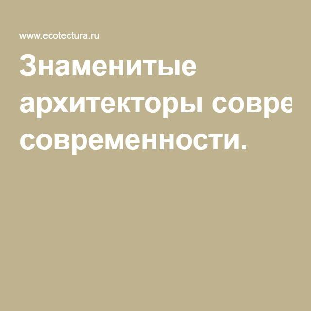 Знаменитые архитекторы современности.