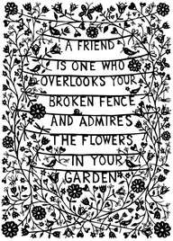 """A friend is one who overlooks your broken fence and admires the"