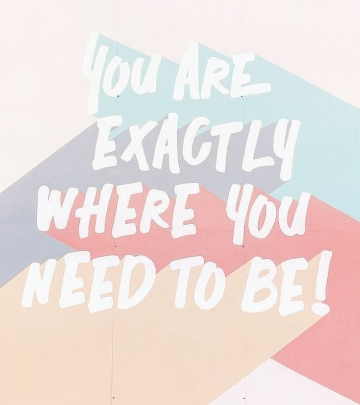 """You are exactly where you need to be."" 