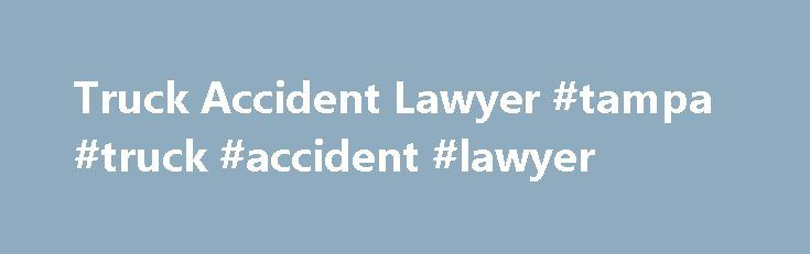 Truck Accident Lawyer #tampa #truck #accident #lawyer http://turkey.nef2.com/truck-accident-lawyer-tampa-truck-accident-lawyer/  Truck Accident Lawyer Tampa Truck Accident Lawyer The big trucks delivering goods across the nation's highways and interstates are vital to our economy. These trucks—many weighing in excess of 5 tons—share the same roads traveled by all drivers; but are much heavier and more difficult to maneuver than most vehicles. A collision with a tractor-trailer can be…
