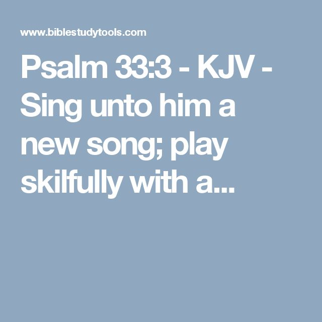 Psalm 33:3 - KJV - Sing unto him a new song; play skilfully with a...