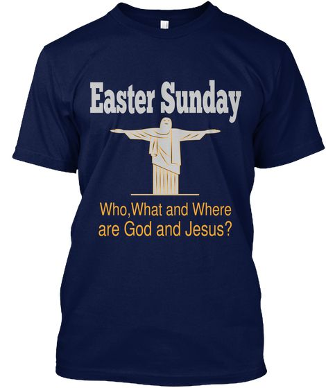 Easter Sunday  Who,What And Where   Are God And Jesus? Navy T-Shirt Front