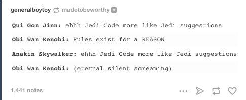 Qui Gon: ehhh Jedi Code more like Jedi suggestions. Obi-Wan: Rules exist for a REASON. Anakin: ehhh Jedi Code more like Jedi suggestions Obi-Wan: [eternal silent screaming]