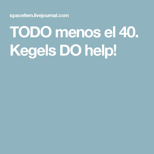 TODO menos el 40. Kegels DO help!