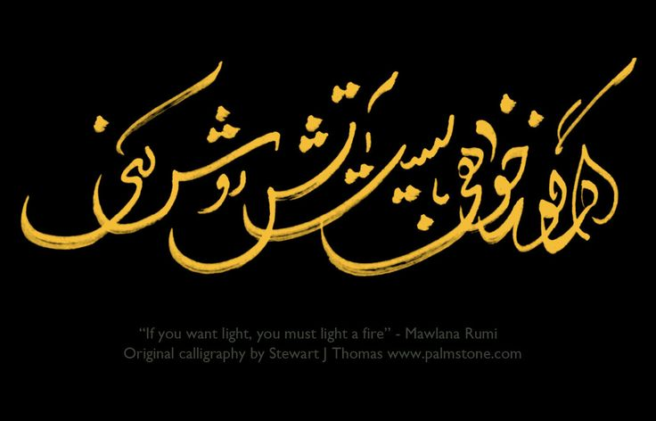 """if you want light, you must light a fire"" Persian poetry by Jalaluddin Maulana Rumi. Persian (Farsi) calligraphy by Stewart J. Thomas www.palmstone.com."