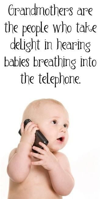 Grandmothers are the people who take delight in hearing babies breathing into the telephone.