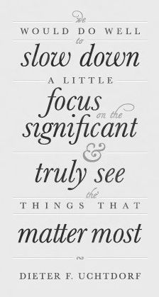 we would do well to slow down a little, focus on the significant & truly see the things that matter most   bubbelsoda