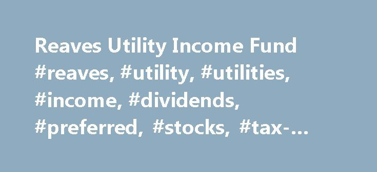 Reaves Utility Income Fund #reaves, #utility, #utilities, #income, #dividends, #preferred, #stocks, #tax-advantaged http://pennsylvania.nef2.com/reaves-utility-income-fund-reaves-utility-utilities-income-dividends-preferred-stocks-tax-advantaged/  # The Reaves Asset Management Closed End Fund S P 500 Index The Standard Poor's composite index of 500 stocks, a widely recognized, unmanaged index of common stock prices. Index performance does not reflect fund performance. An investor cannot…