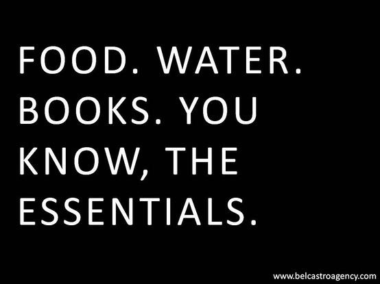 Food. Water. Books. You know the essentials.