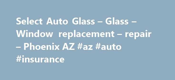 Select Auto Glass – Glass – Window replacement – repair – Phoenix AZ #az #auto #insurance http://fiji.remmont.com/select-auto-glass-glass-window-replacement-repair-phoenix-az-az-auto-insurance/  # Auto Glass Phoenix AZ SELECT GLASS Testimonials Jessica H. Select Glass was the first one I thought to call on Superbowl Sunday back in 2011. I got a large chip in my window while driving that was ugly! I called and talk to very polite and friendly receptionists. They walked me through the claim…