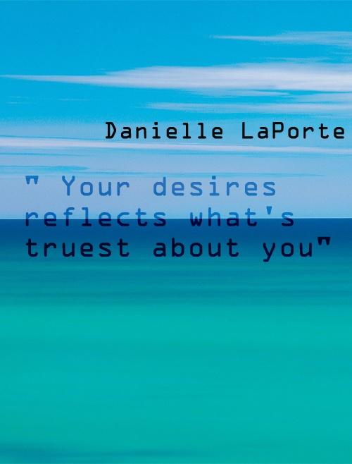 """your desires reflects whats truest about you"" danielle la porte"