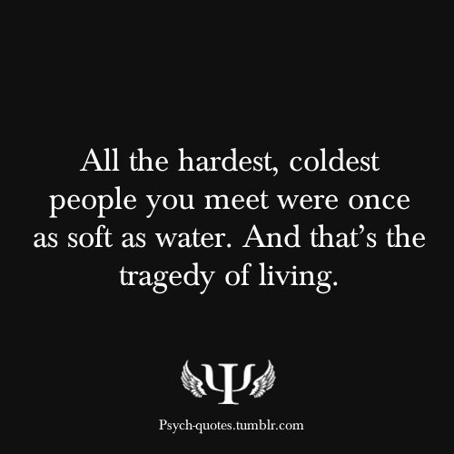 All the hardest, coldest people you meet were once as soft as water, and that's the tragedy of living.