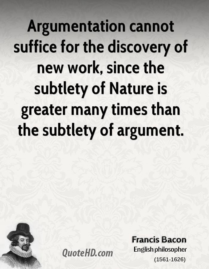More Francis Bacon Quotes on www.quotehd.com - #quotes #argumentation #discovery #discovery #of #greater #nature #new #subtlety #suffice #the #discovery #times #work