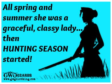 All Spring & Summer she was a graceful, classy lady...then HUNTING SEASON started!   GWG E-cards  www.gwgclothing.com