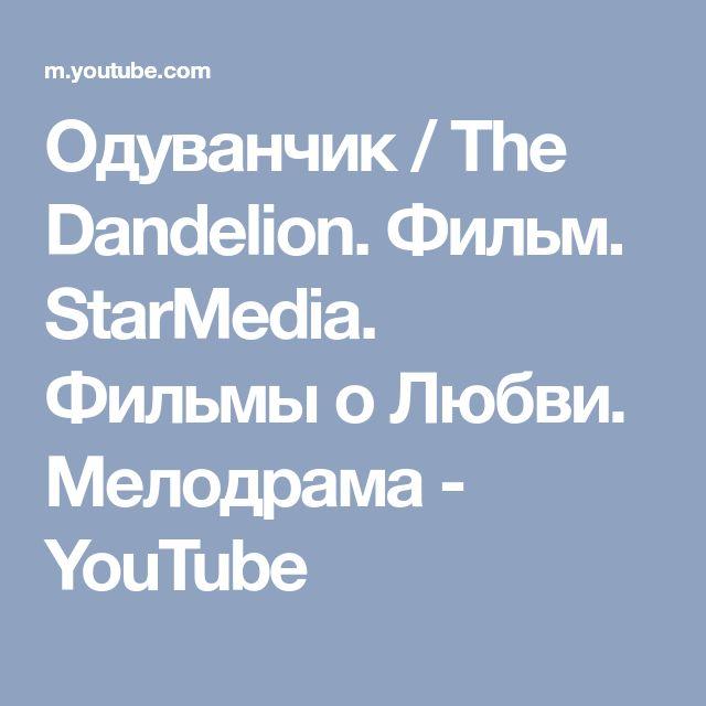 Одуванчик / The Dandelion. Фильм. StarMedia. Фильмы о Любви. Мелодрама - YouTube