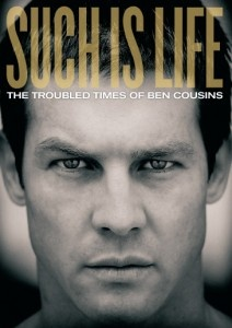 Such is Life: The Troubled Times of Ben Cousins is a documentary that outlines the sensational and controversial career of Australian Rules Football superstar player Ben Cousins who was suspended for his drug addiction.    http://www.docolovers.com/such-is-life-ben-cousins/