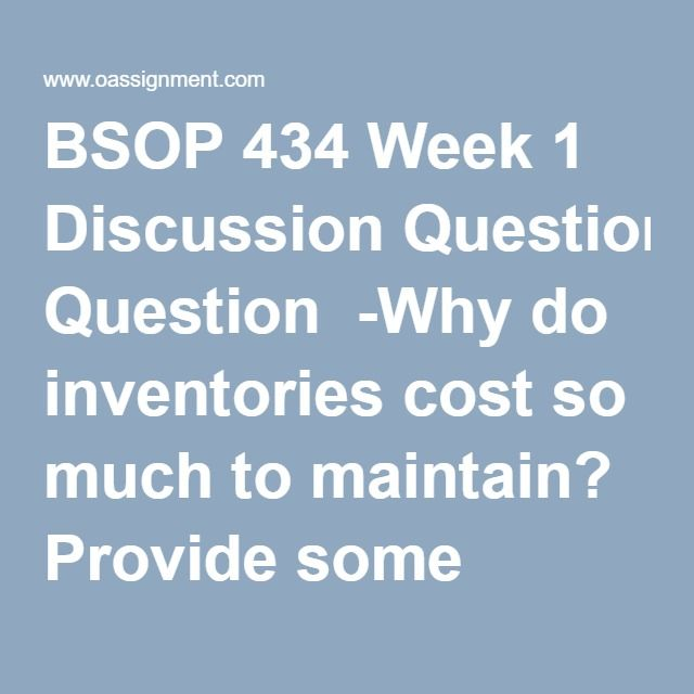 BSOP 434 Week 1 Discussion Question  -Why do inventories cost so much to maintain? Provide some examples of how cost is associated with carrying an inventory. Is there anything we can do to lower this cost, and if so, what? In addition to the question above, explain how excess inventories can erode profitability.  -Discuss why supply chain management (SCM) has become so important. Identify companies that have a well known SCM system. Do these companies have anything in common when it comes…