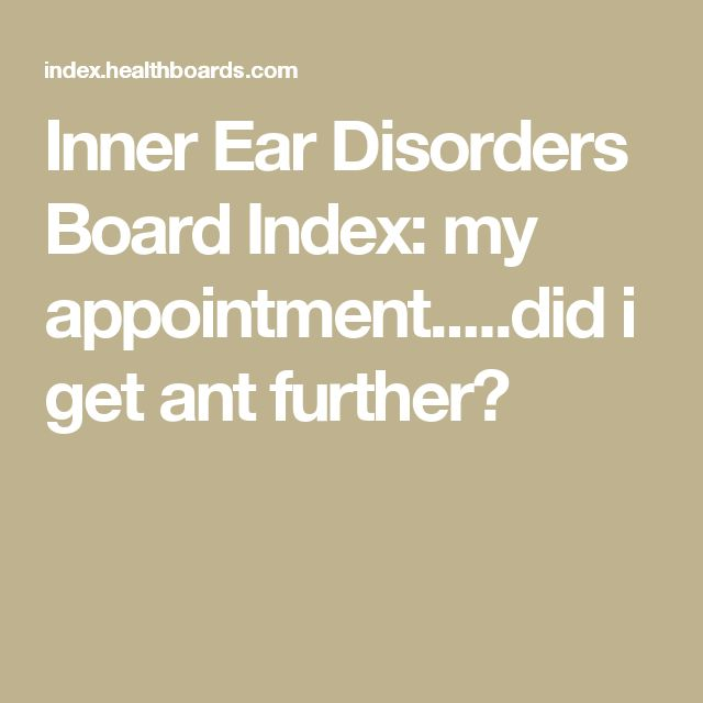 Inner Ear Disorders Board Index: my appointment.....did i get ant further?