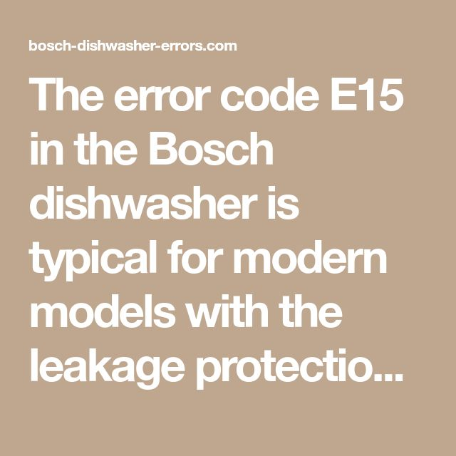 The Error Code E15 In The Bosch Dishwasher Is Typical For Modern Models With The Leakage Protection System It Appears When Bosch Dishwashers Dishwasher Bosch