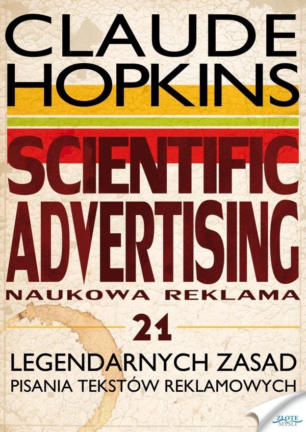 Scientific Advertising / Claude Hopkins   Po raz pierwszy po polsku 21 legendarnych zasad Claude'a Hopkinsa, guru reklamy, dzięki którym możesz sprzedać wszystko.