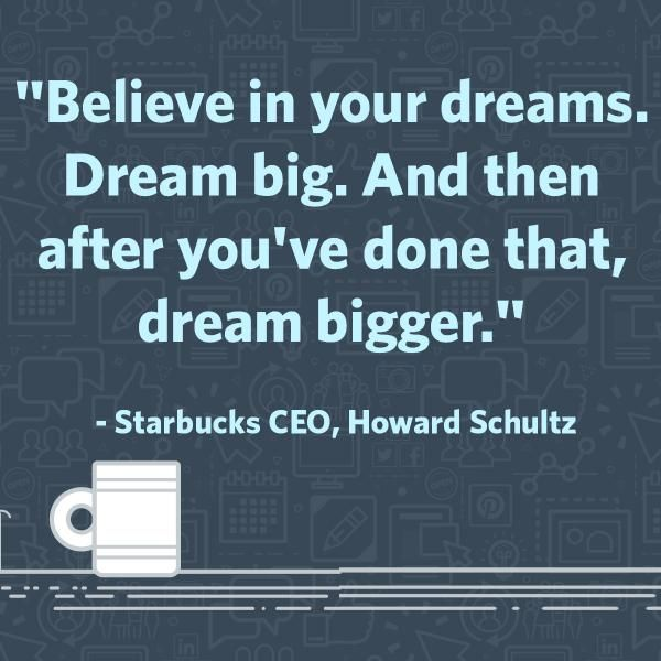 Believe in your dreams. Dream big. And then after you've done that, dream bigger. - Starbucks CEO Howard Schultz #quotes #inspiration