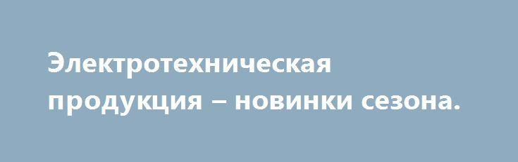 Электротехническая продукция – новинки сезона. http://technograd-spb.com/elektrotexnicheskaya-produkciya-novinki-sezona/  Наш фирменный магазин электротехнической продукции в Минске предлагает в широчайшем ассортименте полный спектр встраиваемых точечных светильников для мебели, подвесных и натяжных потолков, розетки, выключатели, трансформаторы, светодиодные лампочки, галогеновые светильники, лампы […]