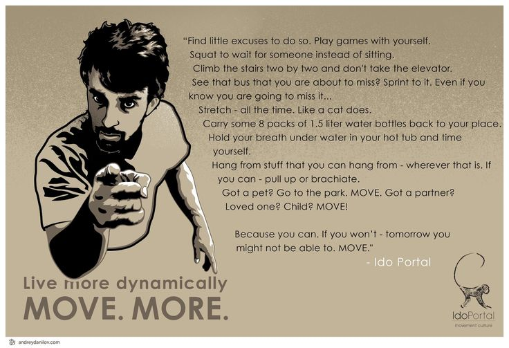 move. more. because you can.  If you won't - tomorrow you might not be able to.  MOVE. - Ido Portal