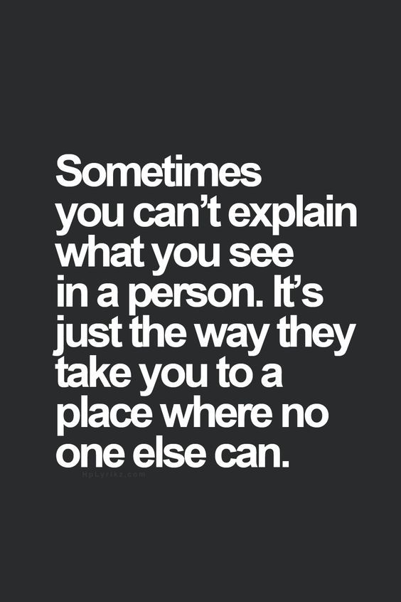 Sometimes you can't explain what you see in a person. It's just the way they take you to a place where no one else can.