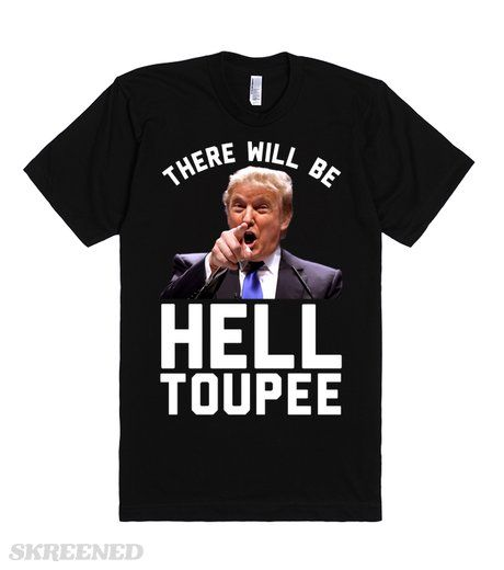 There Will Be Hell Toupee (Donald Trump 2016) - Those of you who wish to do America harm, be prepared because there will be hell toupee. That hair is a lot sharper than it looks.  #Skreened #trump #combover #election #2016 #donaldtrump #yourefired #republican #president #election2016 #toupee #helltopay