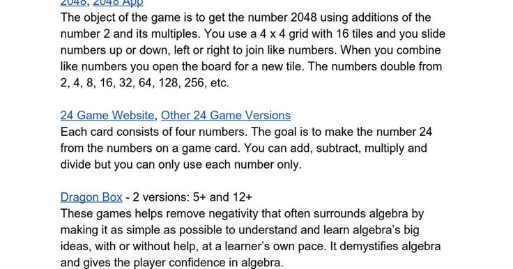 Math Apps & Games to Support Numeracy Compiled by Cathy Campbell, in alphabetical order Bessie Nichols School, Edmonton Public Schools  2048, 2048 App The object of the game is to get the number 2048 using additions of the number 2 and its multiples. You use a 4 x 4 grid with 16 tiles and you slide