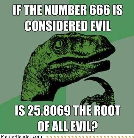 Philosoraptor Dinosaur thinking, if the number 666 is considered evil, is 25.8069 the root of all evil ? Hehehehehehe!The 23 Most Provocative Questions Posed By Philosoraptor He may not be a modern day Aristotle, but Philosoraptor only seems to get wiser the older the meme gets. From the origins of the universe to the very existence of seedless watermelons, here's Philosoraptor's most intriguing musings. at Buzz Feed com