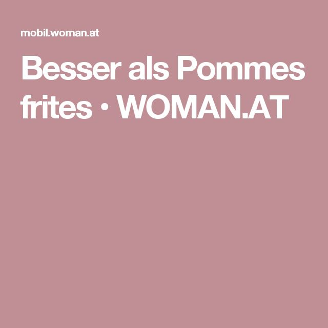 Besser als Pommes frites • WOMAN.AT