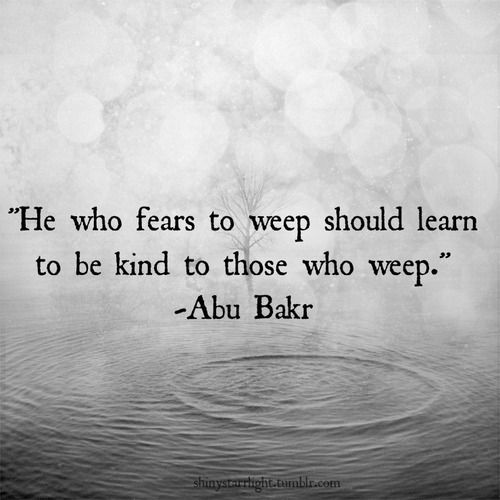 """""""He who fears to weep should learn to be kind to those who weep."""" Abu Bakr"""
