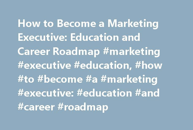 How to Become a Marketing Executive: Education and Career Roadmap #marketing #executive #education, #how #to #become #a #marketing #executive: #education #and #career #roadmap http://spain.remmont.com/how-to-become-a-marketing-executive-education-and-career-roadmap-marketing-executive-education-how-to-become-a-marketing-executive-education-and-career-roadmap/  # How to Become a Marketing Executive: Education and Career Roadmap Master Master of Business Administration – Marketing Master of…