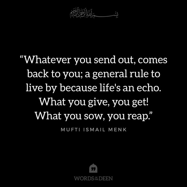 """Whatever you send out, comes back to you; a general rule to live by because life's an echo. What you give, you get! What you sow, you reap."" - Mufti Ismail Menk"
