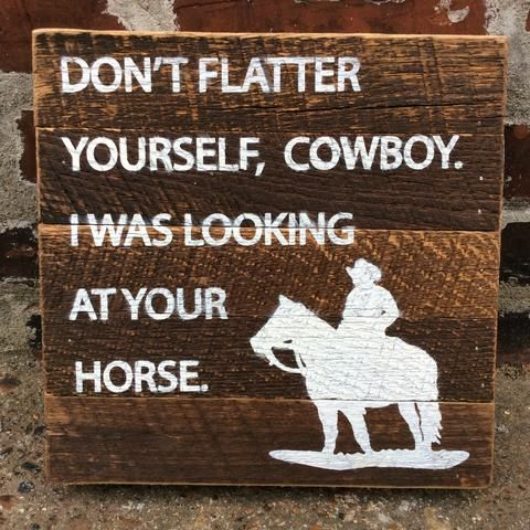A reclaimed barn wood sign with the humorous saying, Don't Flatter Yourself Cowboy, I was Looking at Your Horse  #cowgirl #cowgirlhome #cowgirlhomegoods #boxsign #metalsign #inspirationalboxsign #Tobaccosticksign #Thebarntobaccosign   http://www.islandcowgirl.com/