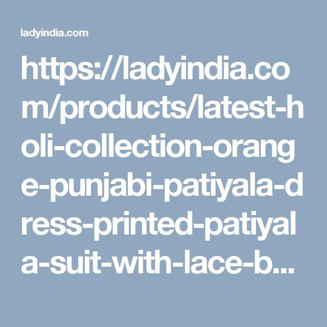 https://ladyindia.com/products/latest-holi-collection-orange-punjabi-patiyala-dress-printed-patiyala-suit-with-lace-border-un-stitched-dress-material