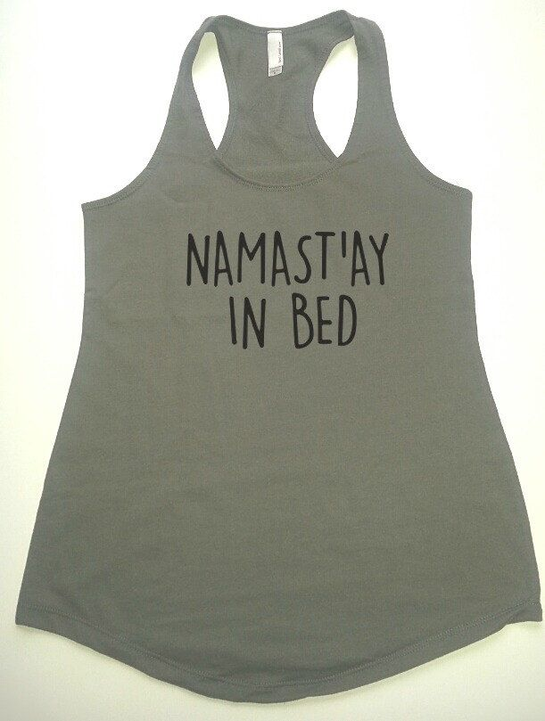 Namast'ay in bed tank top, funny tank top, women tank top, ladies tank top by FitInkApparel on Etsy https://www.etsy.com/listing/228451822/namastay-in-bed-tank-top-funny-tank-top