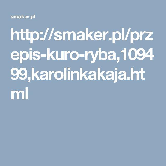 http://smaker.pl/przepis-kuro-ryba,109499,karolinkakaja.html
