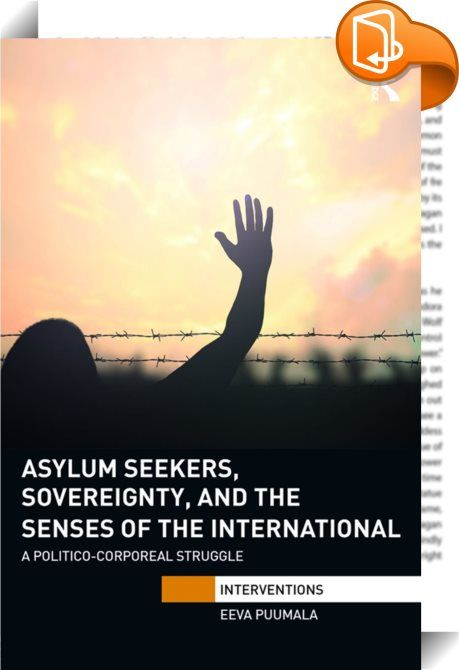 Asylum Seekers, Sovereignty, and the Senses of the International    :  The confrontation between asylum seeking and sovereignty has mainly focused on ways in which the movement and possibilities of refugees and migrants are limited. In this volume, instead of departing from the practices of governance and surveillance, Puumala begins with the moving body, its engagements and relations and examines different ways of seeing and sensing the struggle between asylum seekers and sovereign pr...