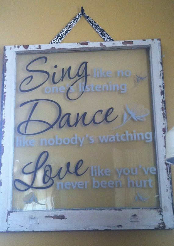 Sing..Dance...Love expression perfectly positioned on a recycled window creating a wonderful gift for the ages