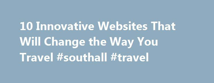 10 Innovative Websites That Will Change the Way You Travel #southall #travel http://uk.remmont.com/10-innovative-websites-that-will-change-the-way-you-travel-southall-travel/  #online travel sites # 10 Innovative Websites That Will Change the Way You Travel Jan 14, 2014 | Updated Mar 16, 2014 Continuous innovation has fueled the rapid growth of online travel information and commerce. Even now–after the market has achieved a measure of maturity–would-be Internet millionaires keep searching…