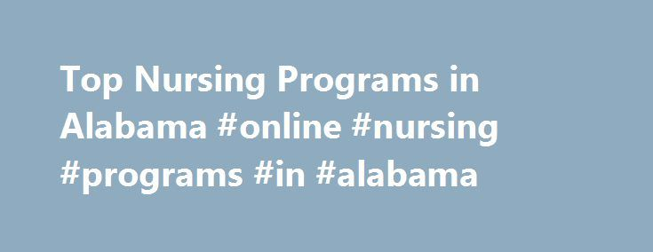 Top Nursing Programs in Alabama #online #nursing #programs #in #alabama http://nigeria.remmont.com/top-nursing-programs-in-alabama-online-nursing-programs-in-alabama/  # There are schools offering nursing programs in Alabama! Approximately 3.8% of graduates in of Alabama receive nursing degrees every year. In other words, every year an estimated 5,479 nurses graduate from Alabama's 41 nursing schools. Top Schools Auburn University, which was ranked 25th nationwide in 2010, is the top-ranked…
