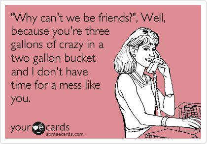 Wish you knew...Ecards About Crazy People, I Dont Know Why We'Re Friends, Quotes About Families Dramas, My Life, No Time, Quotes About Crazy People, So Funny, Ecards About Drama, Gallon Buckets