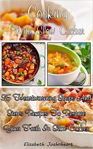 Cooking With Slow Cooker: 35 Heartwarming Soups And Stews Recipes To Restore Your Faith In Slow Cooker.: (Slow Cooker Recipes, Crockpot Recipes, Dump Dinners ... Slow Cooker Recipes for Every-Day Life!) - Kindle edition by Elizabeth Joahnheart. Cookbooks, Food & Wine Kindle eBooks @ Amazon.com.